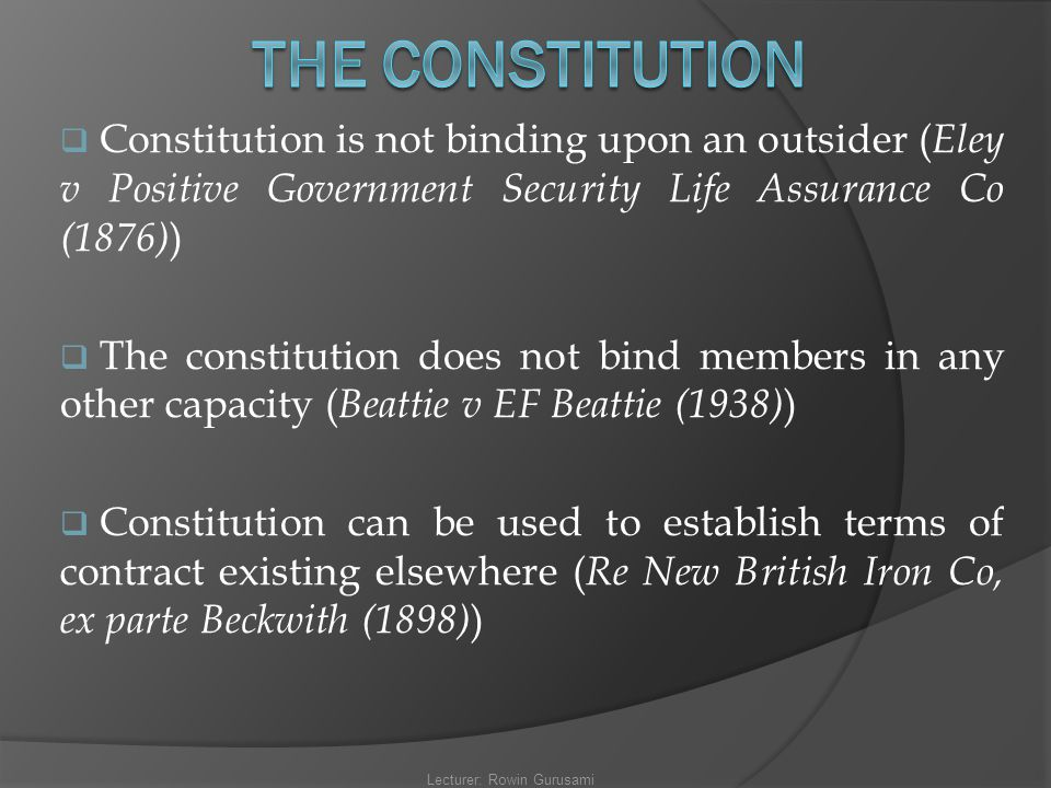 Constitution is not binding upon an outsider ( Eley v Positive Government Security Life Assurance Co (1876) )  The constitution does not bind membe