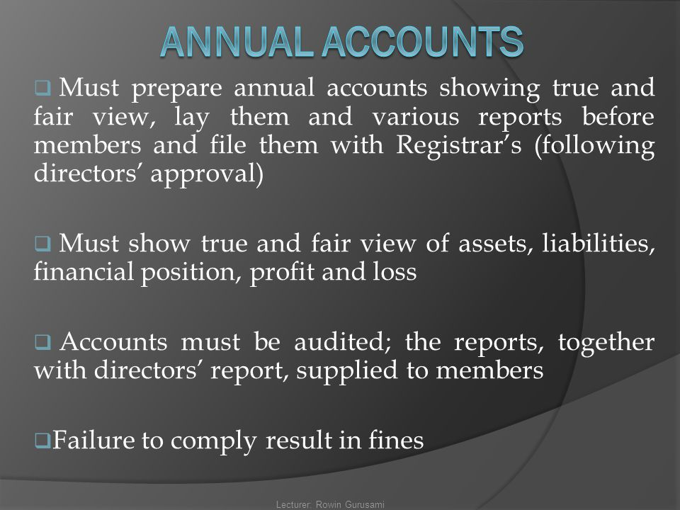  Must prepare annual accounts showing true and fair view, lay them and various reports before members and file them with Registrar's (following direc