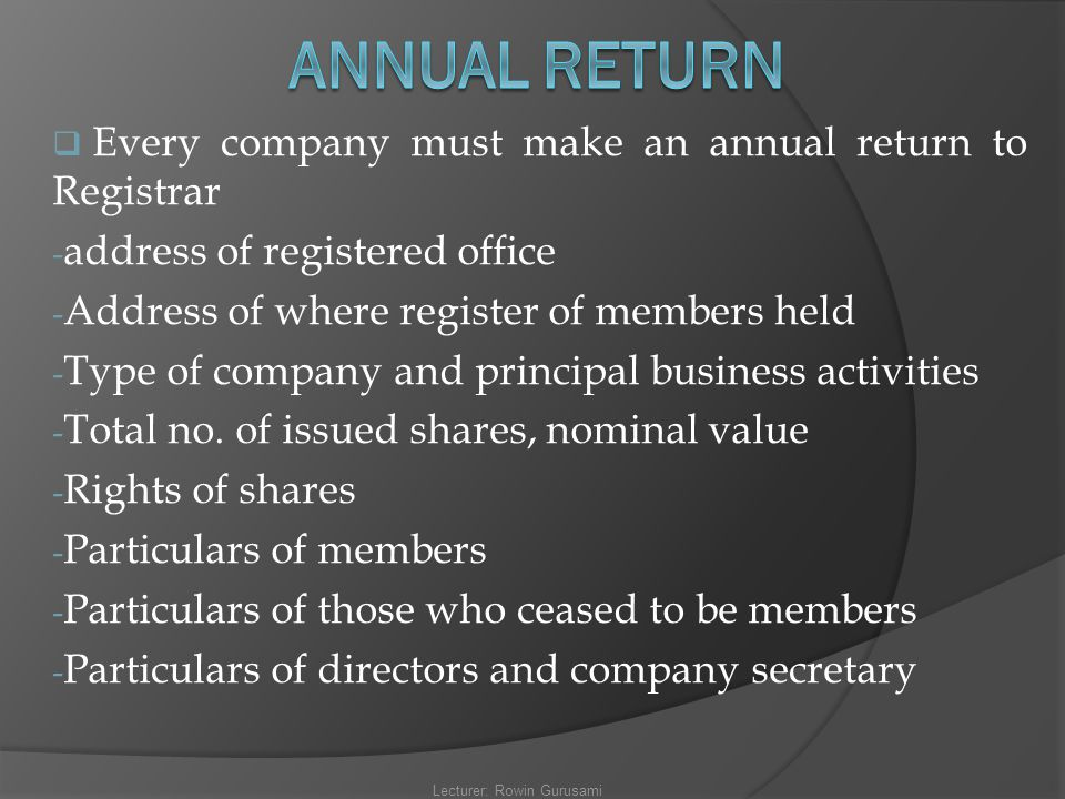  Every company must make an annual return to Registrar - address of registered office - Address of where register of members held - Type of company a