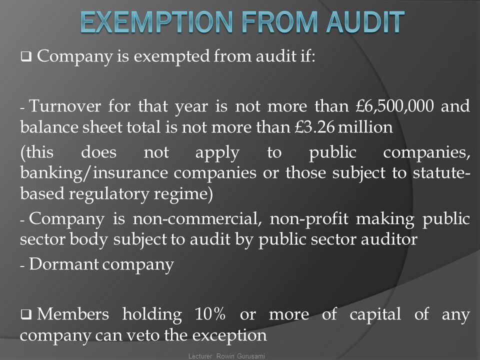  Company is exempted from audit if: - Turnover for that year is not more than £6,500,000 and balance sheet total is not more than £3.26 million (this