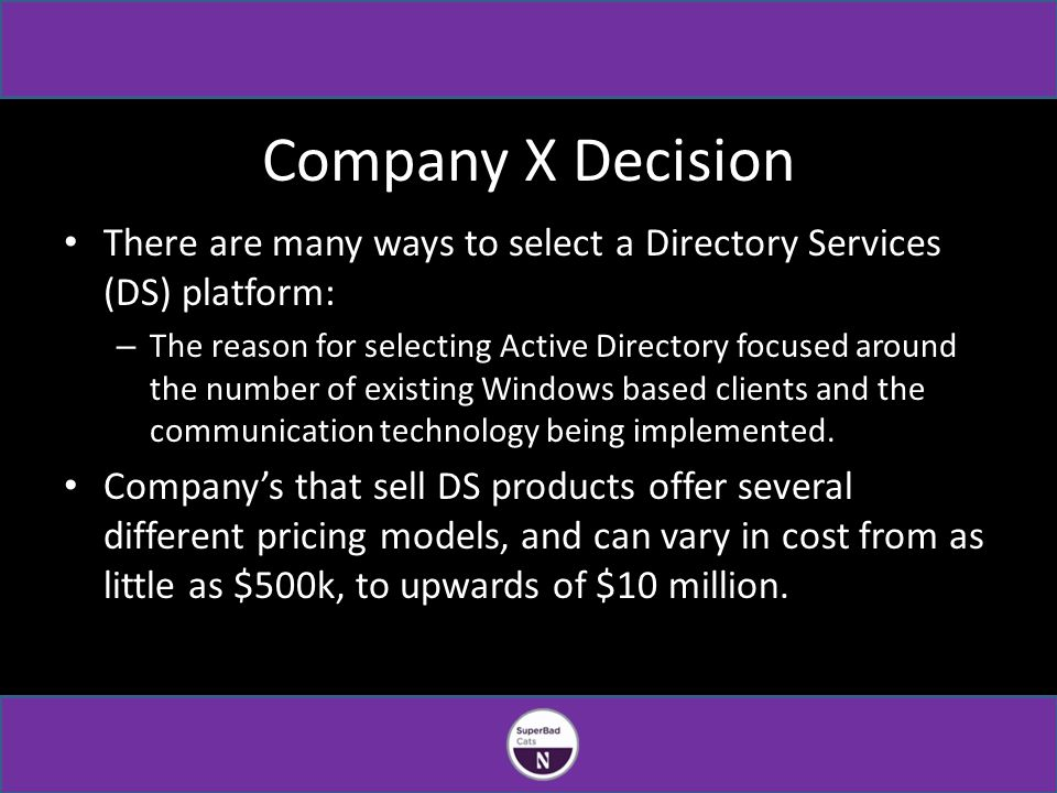 Company X Decision There are many ways to select a Directory Services (DS) platform: – The reason for selecting Active Directory focused around the number of existing Windows based clients and the communication technology being implemented.