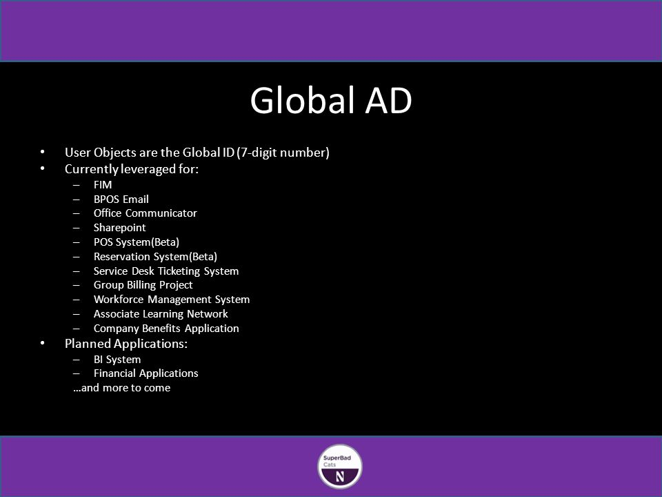Global AD User Objects are the Global ID (7-digit number) Currently leveraged for: – FIM – BPOS Email – Office Communicator – Sharepoint – POS System(