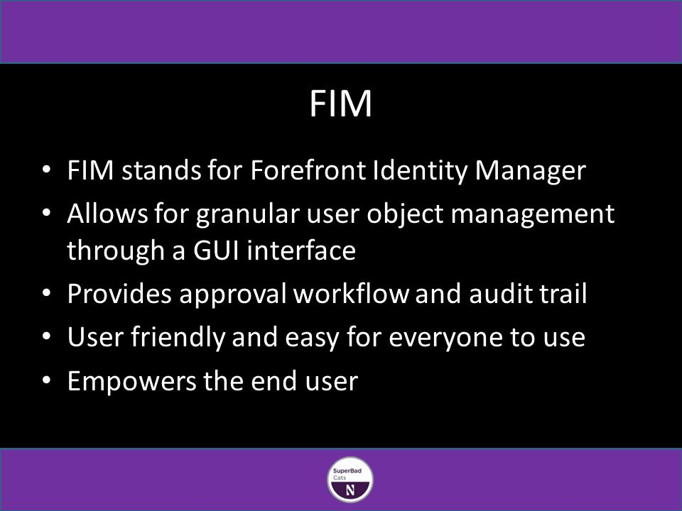 FIM FIM stands for Forefront Identity Manager Allows for granular user object management through a GUI interface Provides approval workflow and audit trail User friendly and easy for everyone to use Empowers the end user