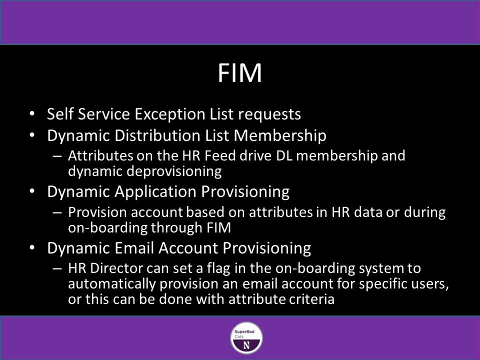 FIM Self Service Exception List requests Dynamic Distribution List Membership – Attributes on the HR Feed drive DL membership and dynamic deprovisioning Dynamic Application Provisioning – Provision account based on attributes in HR data or during on-boarding through FIM Dynamic Email Account Provisioning – HR Director can set a flag in the on-boarding system to automatically provision an email account for specific users, or this can be done with attribute criteria
