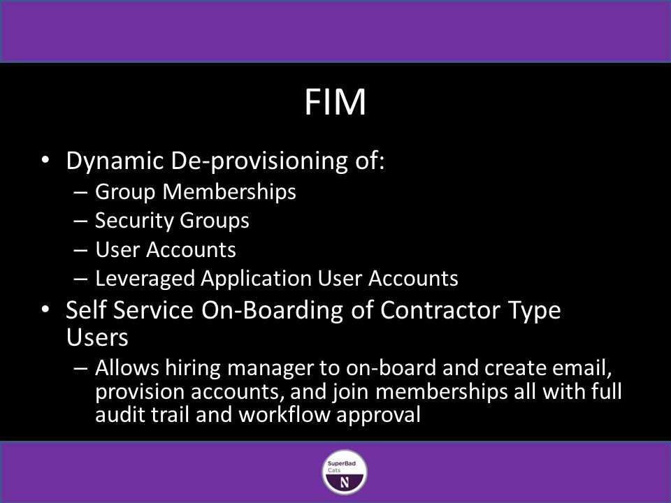 FIM Dynamic De-provisioning of: – Group Memberships – Security Groups – User Accounts – Leveraged Application User Accounts Self Service On-Boarding of Contractor Type Users – Allows hiring manager to on-board and create email, provision accounts, and join memberships all with full audit trail and workflow approval
