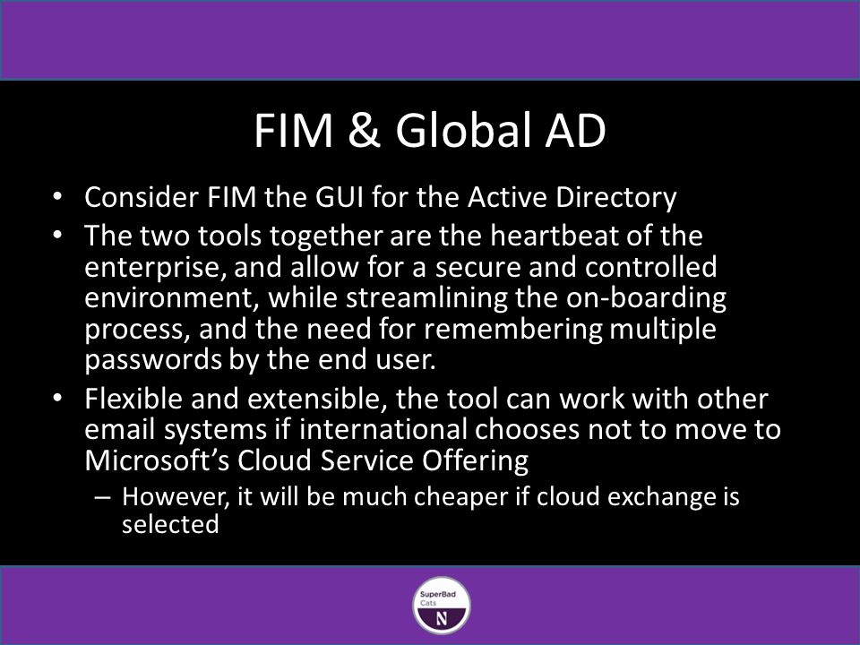 FIM & Global AD Consider FIM the GUI for the Active Directory The two tools together are the heartbeat of the enterprise, and allow for a secure and controlled environment, while streamlining the on-boarding process, and the need for remembering multiple passwords by the end user.