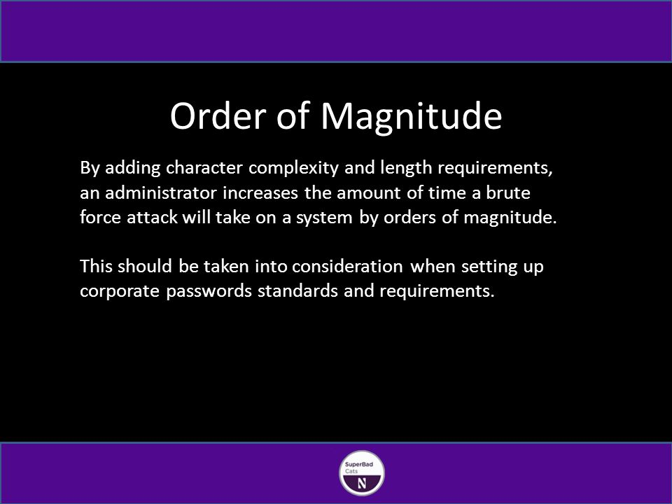Order of Magnitude By adding character complexity and length requirements, an administrator increases the amount of time a brute force attack will take on a system by orders of magnitude.