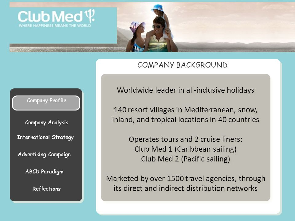 Reflections Club Med is a refined, generous, and a la carte holiday that will meet all your expectations ~Henri Giscard D'Estang~ President Club Med is a refined, generous, and a la carte holiday that will meet all your expectations ~Henri Giscard D'Estang~ President ABCD Paradigm International Strategy Symptoms Company Analysis MISSION STATEMENT Company Profile Advertising Campaign