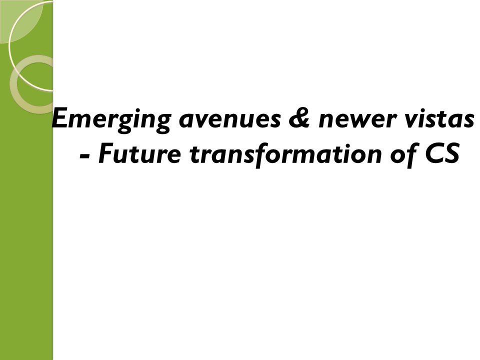 Emerging avenues & newer vistas - Future transformation of CS