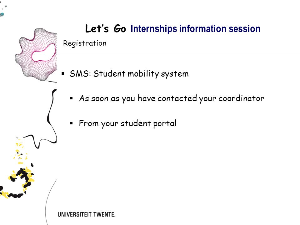 Let's Go Internships information session  SMS: Student mobility system  As soon as you have contacted your coordinator  From your student portal Registration