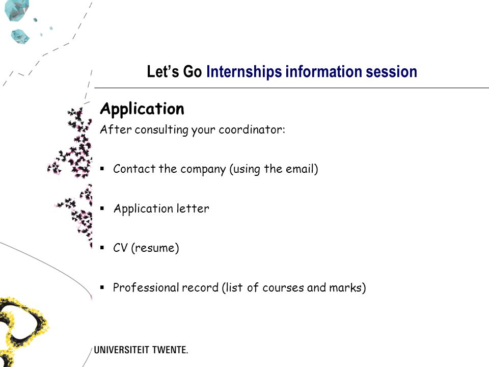 Let's Go Internships information session Application After consulting your coordinator:  Contact the company (using the email)  Application letter  CV (resume)  Professional record (list of courses and marks)