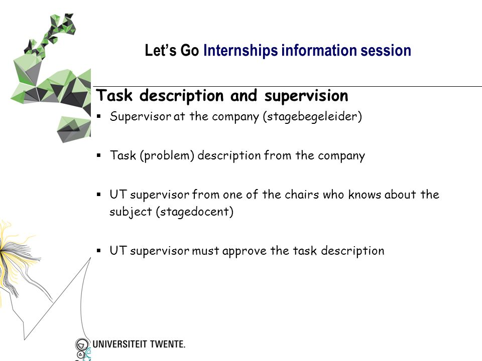 Let's Go Internships information session Task description and supervision  Supervisor at the company (stagebegeleider)  Task (problem) description from the company  UT supervisor from one of the chairs who knows about the subject (stagedocent)  UT supervisor must approve the task description