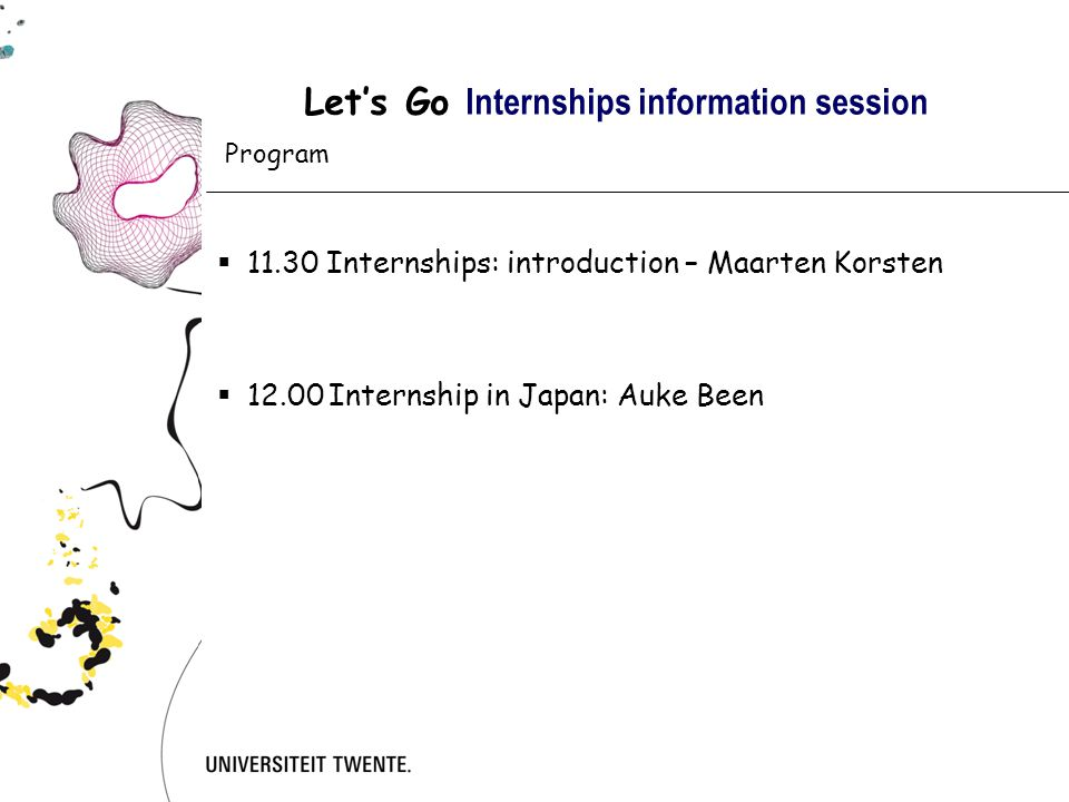 Let's Go Internships information session Practical Things to do:  Contract  Arrange of Visa/Work permit/Passport  May take a lot of time  Arrange of (travel) insurance  Booking of the flight  Take care of the vaccinations  Arrange housing  Prepare for the 'language and culture shock'  Lots of information on the website of the International Office