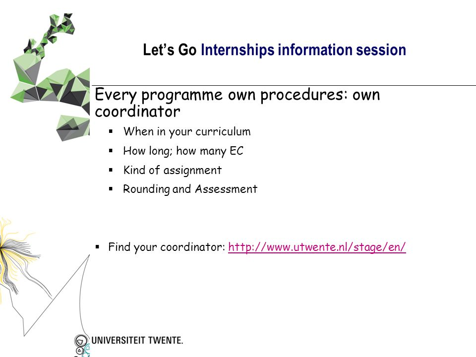 Let's Go Internships information session  http://www.utwente.nl/stage/: all internship offices http://www.utwente.nl/stage/  http://www.utwente.nl/internationaloffice/: UT- information and finances http://www.utwente.nl/internationaloffice/  http://www.wilweg.nl government information site about internships http://www.wilweg.nl  http://www.beursopener.nl for additional subsidies http://www.beursopener.nl Information on the Internet