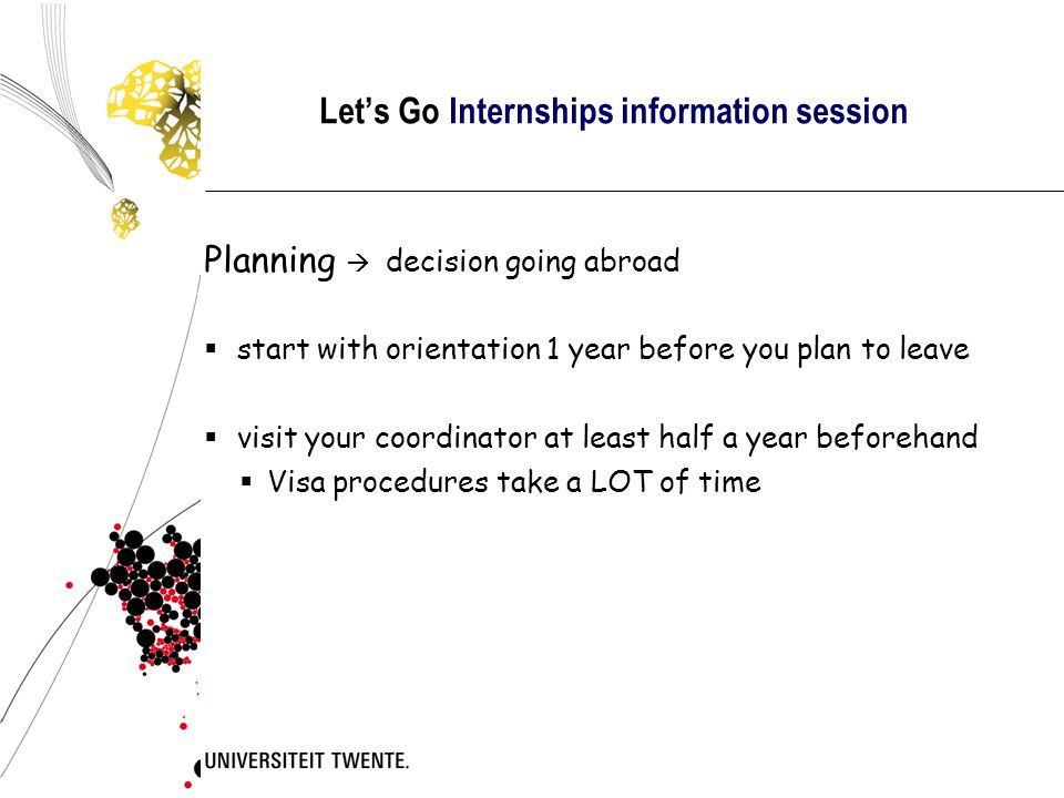Let's Go Internships information session  Planning  decision going abroad  start with orientation 1 year before you plan to leave  visit your coordinator at least half a year beforehand  Visa procedures take a LOT of time