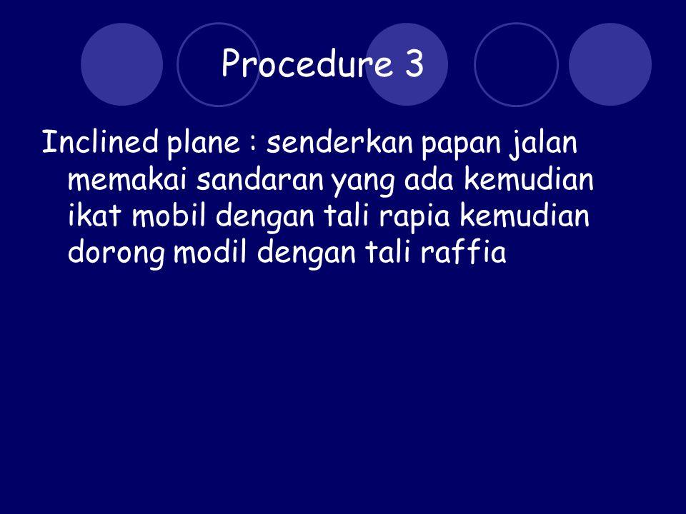 Procedure 3 Inclined plane : senderkan papan jalan memakai sandaran yang ada kemudian ikat mobil dengan tali rapia kemudian dorong modil dengan tali raffia