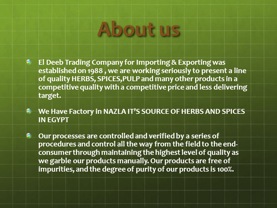 About us El Deeb Trading Company for Importing & Exporting was established on 1988, we are working seriously to present a line of quality HERBS, SPICE