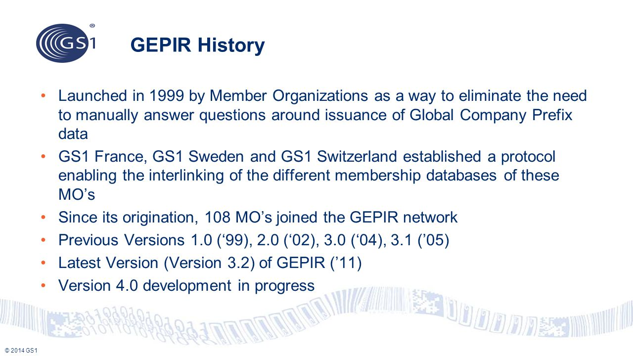 © 2014 GS1 GEPIR History Launched in 1999 by Member Organizations as a way to eliminate the need to manually answer questions around issuance of Globa