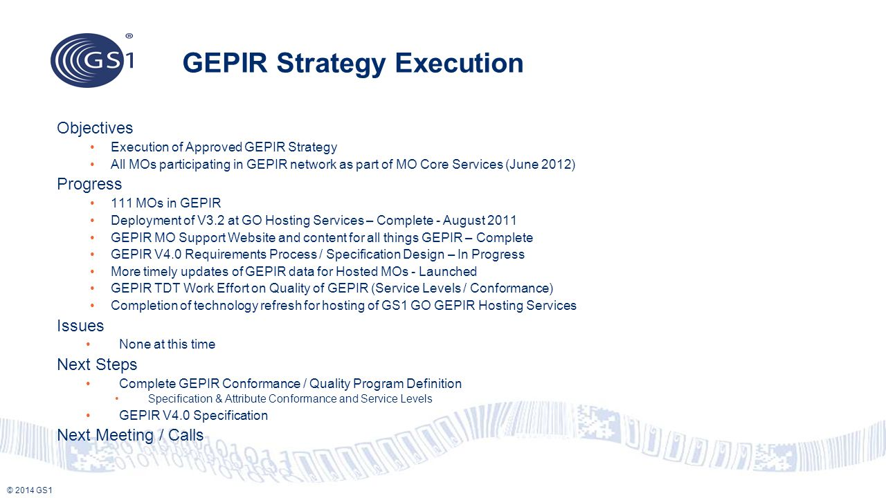 © 2014 GS1 GEPIR Strategy Execution Objectives Execution of Approved GEPIR Strategy All MOs participating in GEPIR network as part of MO Core Services