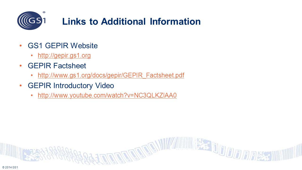 © 2014 GS1 Links to Additional Information GS1 GEPIR Website http://gepir.gs1.org GEPIR Factsheet http://www.gs1.org/docs/gepir/GEPIR_Factsheet.pdf GE
