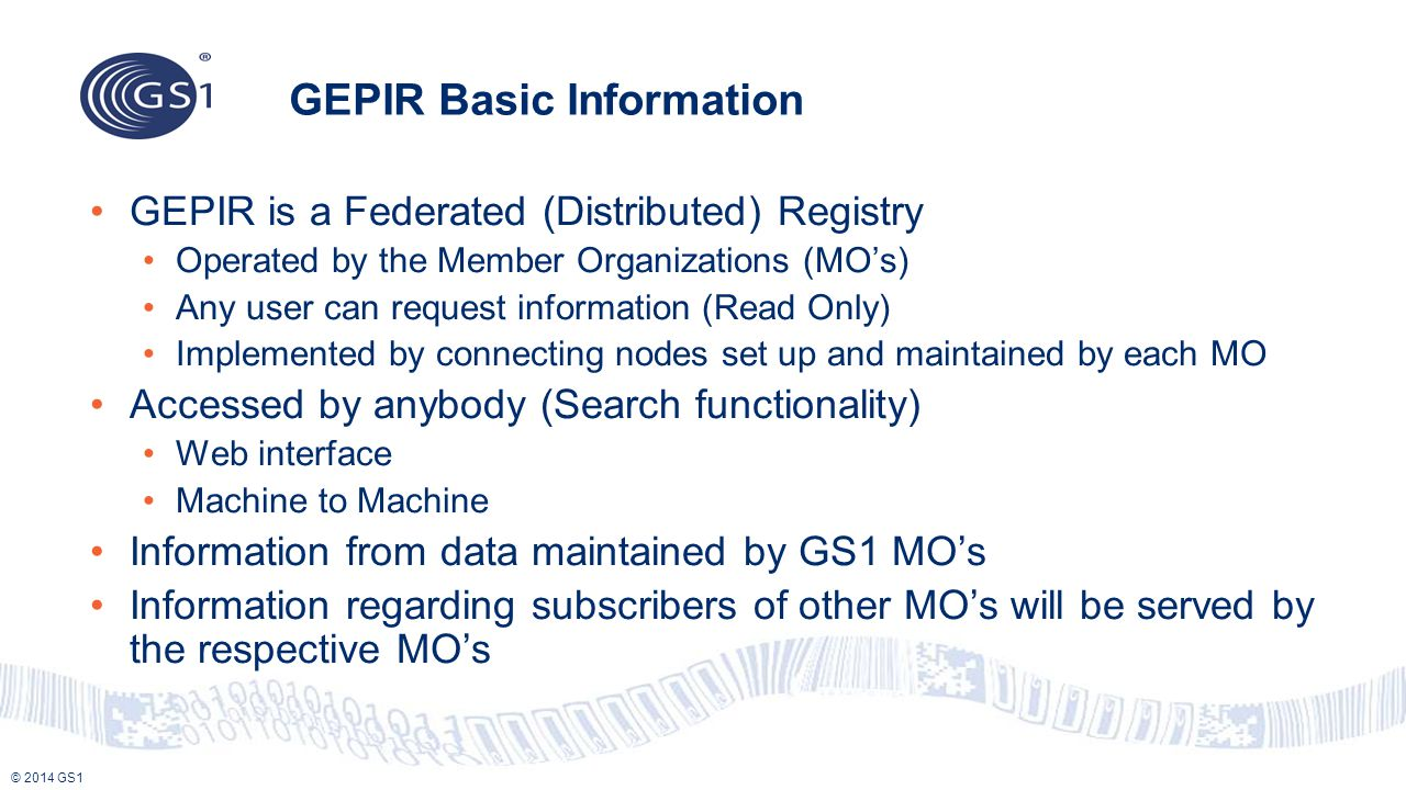 © 2014 GS1 GEPIR Basic Information GEPIR is a Federated (Distributed) Registry Operated by the Member Organizations (MO's) Any user can request inform