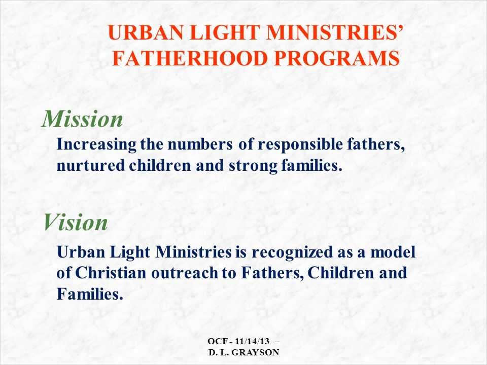 URBAN LIGHT MINISTRIES' FATHERHOOD PROGRAMS OCF - 11/14/13 – D. L. GRAYSON Mission Increasing the numbers of responsible fathers, nurtured children an