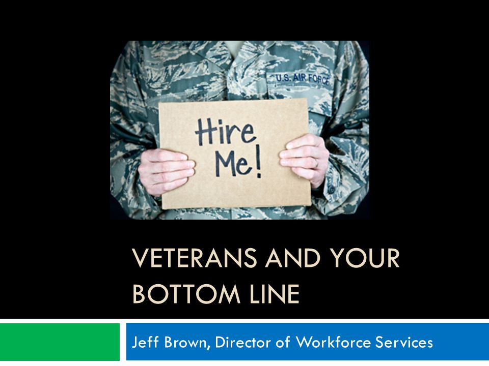 VETERANS AND YOUR BOTTOM LINE Jeff Brown, Director of Workforce Services