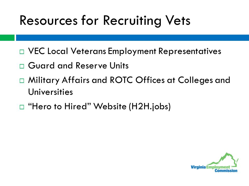 Resources for Recruiting Vets  VEC Local Veterans Employment Representatives  Guard and Reserve Units  Military Affairs and ROTC Offices at Colleges and Universities  Hero to Hired Website (H2H.jobs)