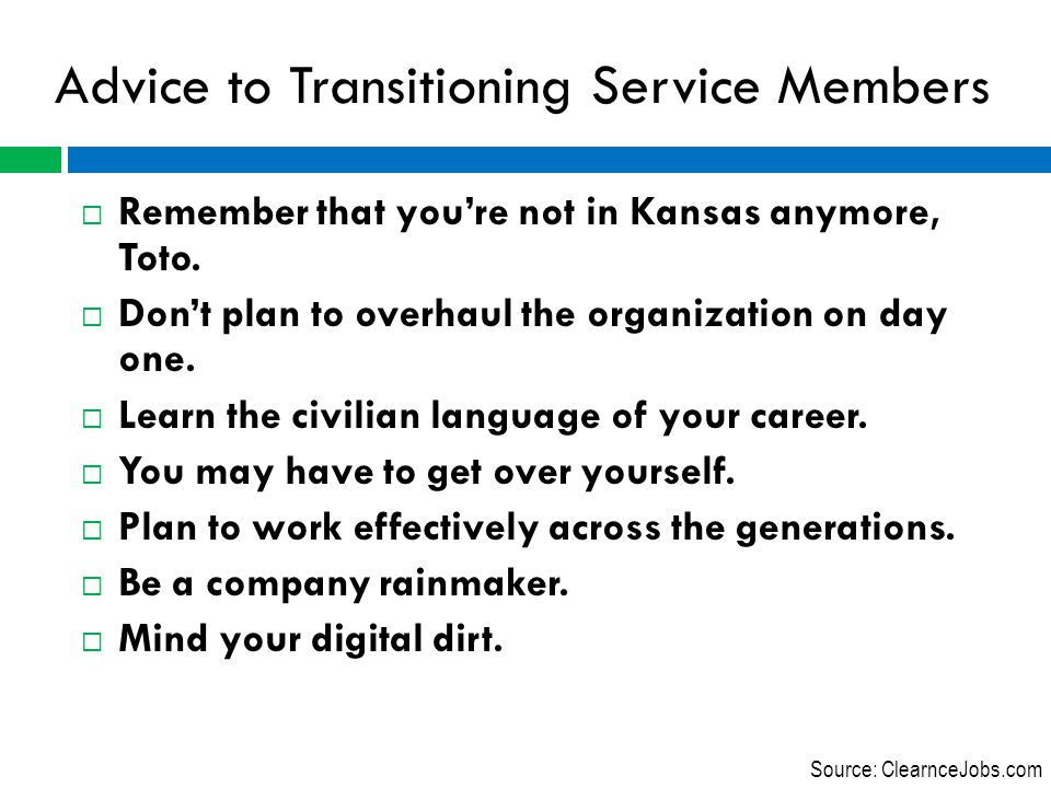 Advice to Transitioning Service Members  Remember that you're not in Kansas anymore, Toto.  Don't plan to overhaul the organization on day one.  Le