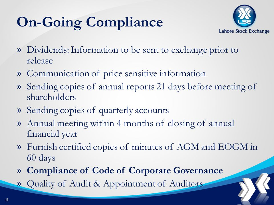 On-Going Compliance » Dividends: Information to be sent to exchange prior to release » Communication of price sensitive information » Sending copies of annual reports 21 days before meeting of shareholders » Sending copies of quarterly accounts » Annual meeting within 4 months of closing of annual financial year » Furnish certified copies of minutes of AGM and EOGM in 60 days » Compliance of Code of Corporate Governance » Quality of Audit & Appointment of Auditors 11