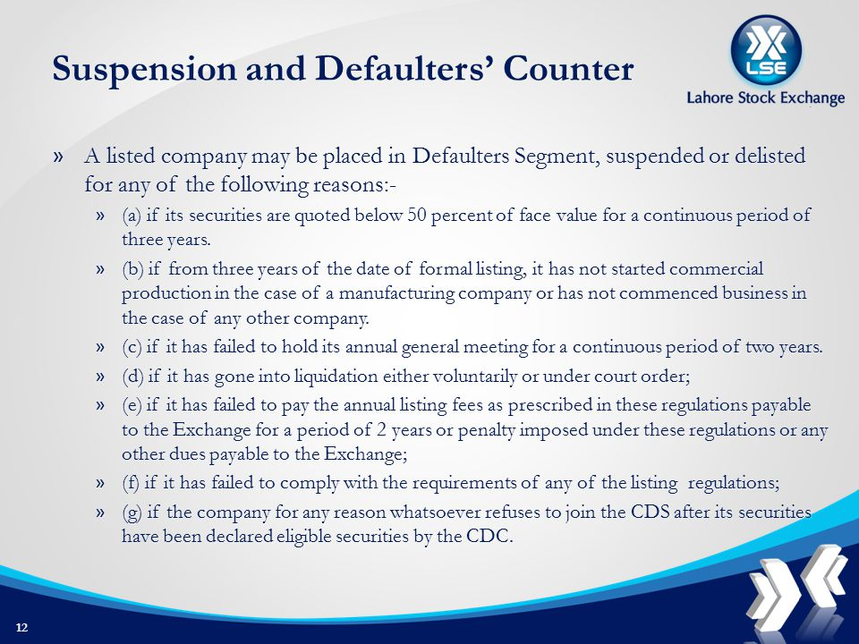 Suspension and Defaulters' Counter » A listed company may be placed in Defaulters Segment, suspended or delisted for any of the following reasons:- » (a) if its securities are quoted below 50 percent of face value for a continuous period of three years.