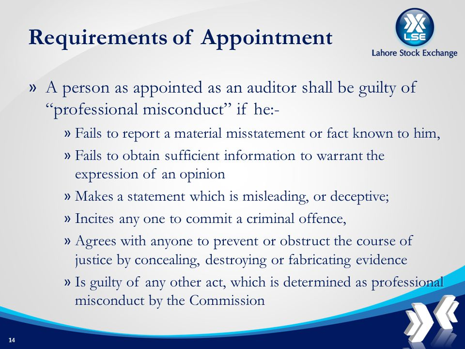 Requirements of Appointment » A person as appointed as an auditor shall be guilty of professional misconduct if he:- » Fails to report a material misstatement or fact known to him, » Fails to obtain sufficient information to warrant the expression of an opinion » Makes a statement which is misleading, or deceptive; » Incites any one to commit a criminal offence, » Agrees with anyone to prevent or obstruct the course of justice by concealing, destroying or fabricating evidence » Is guilty of any other act, which is determined as professional misconduct by the Commission 14