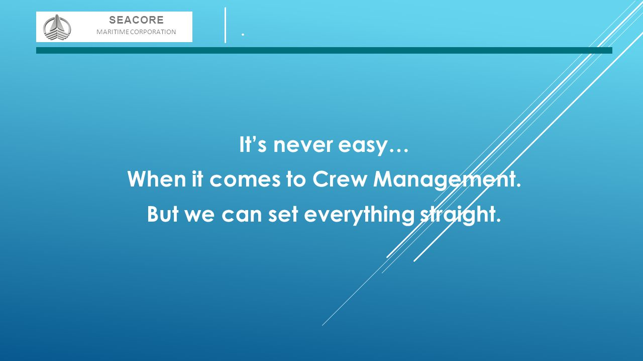 It's never easy… When it comes to Crew Management. But we can set everything straight. SEACORE MARITIME CORPORATION.