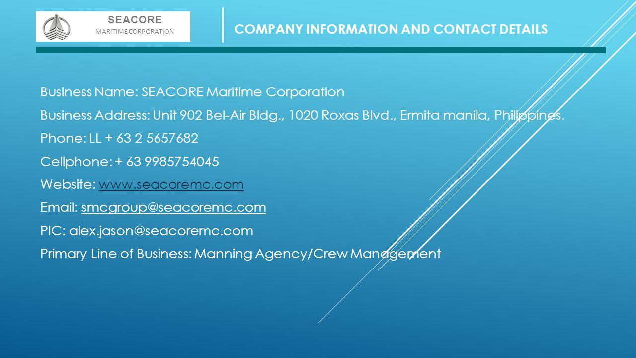 Business Name: SEACORE Maritime Corporation Business Address: Unit 902 Bel-Air Bldg., 1020 Roxas Blvd., Ermita manila, Philippines. Phone: LL + 63 2 5