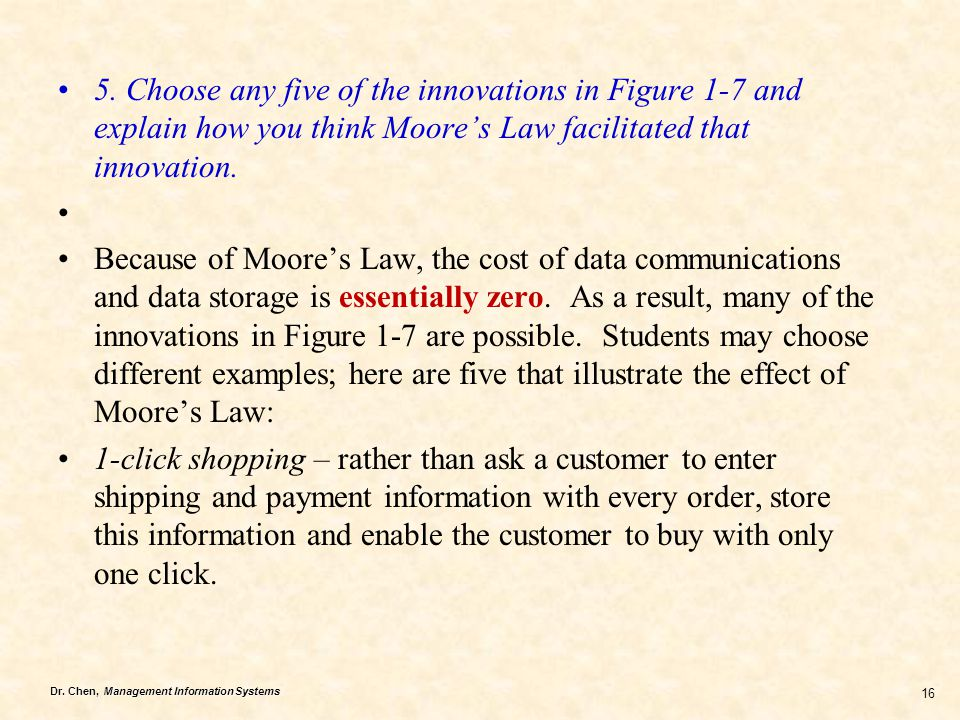 Dr. Chen, Management Information Systems 16 5. Choose any five of the innovations in Figure 1-7 and explain how you think Moore's Law facilitated that