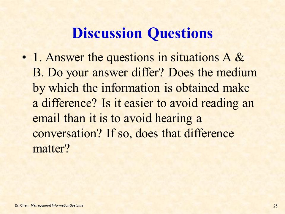 Dr. Chen, Management Information Systems 25 Discussion Questions 1. Answer the questions in situations A & B. Do your answer differ? Does the medium b