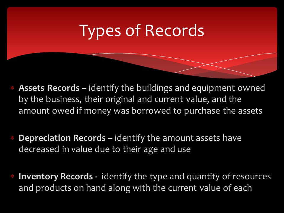  Assets Records – identify the buildings and equipment owned by the business, their original and current value, and the amount owed if money was borrowed to purchase the assets  Depreciation Records – identify the amount assets have decreased in value due to their age and use  Inventory Records - identify the type and quantity of resources and products on hand along with the current value of each Types of Records