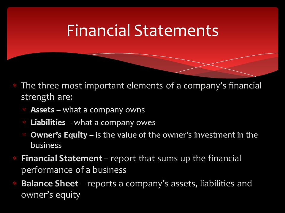  The three most important elements of a company's financial strength are:  Assets – what a company owns  Liabilities - what a company owes  Owner's Equity – is the value of the owner's investment in the business  Financial Statement – report that sums up the financial performance of a business  Balance Sheet – reports a company's assets, liabilities and owner's equity Financial Statements