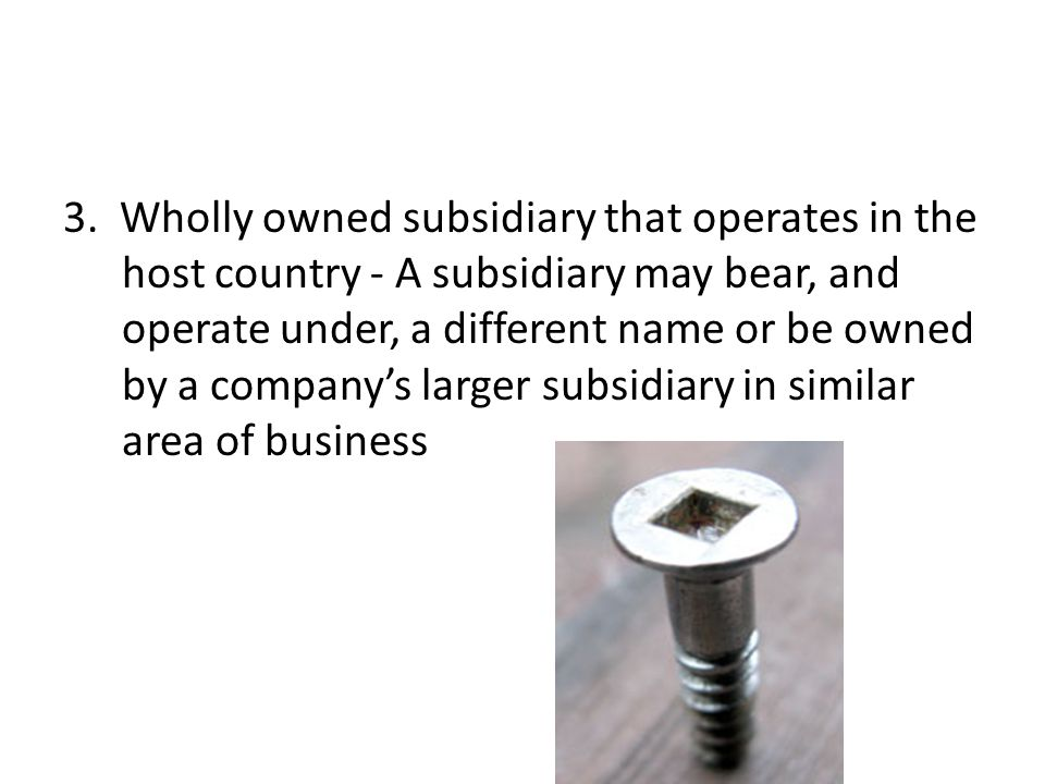 3. Wholly owned subsidiary that operates in the host country - A subsidiary may bear, and operate under, a different name or be owned by a company's l