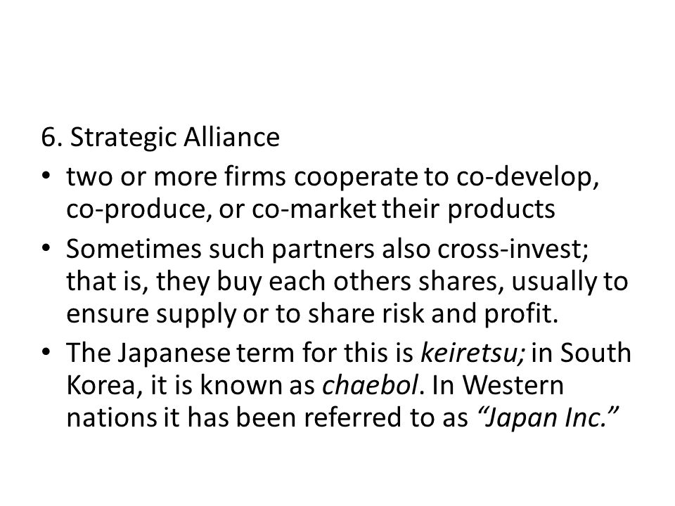 6. Strategic Alliance two or more firms cooperate to co-develop, co-produce, or co-market their products Sometimes such partners also cross-invest; th