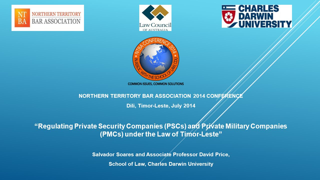 NORTHERN TERRITORY BAR ASSOCIATION 2014 CONFERENCE Dili, Timor-Leste, July 2014 Regulating Private Security Companies (PSCs) and Private Military Companies (PMCs) under the Law of Timor-Leste Salvador Soares and Associate Professor David Price, School of Law, Charles Darwin University