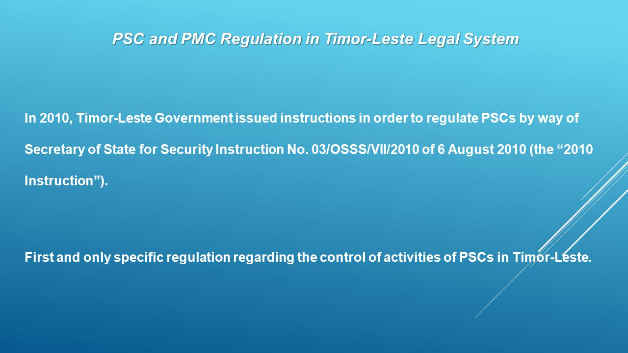 PSC and PMC Regulation in Timor-Leste Legal System In 2010, Timor-Leste Government issued instructions in order to regulate PSCs by way of Secretary o