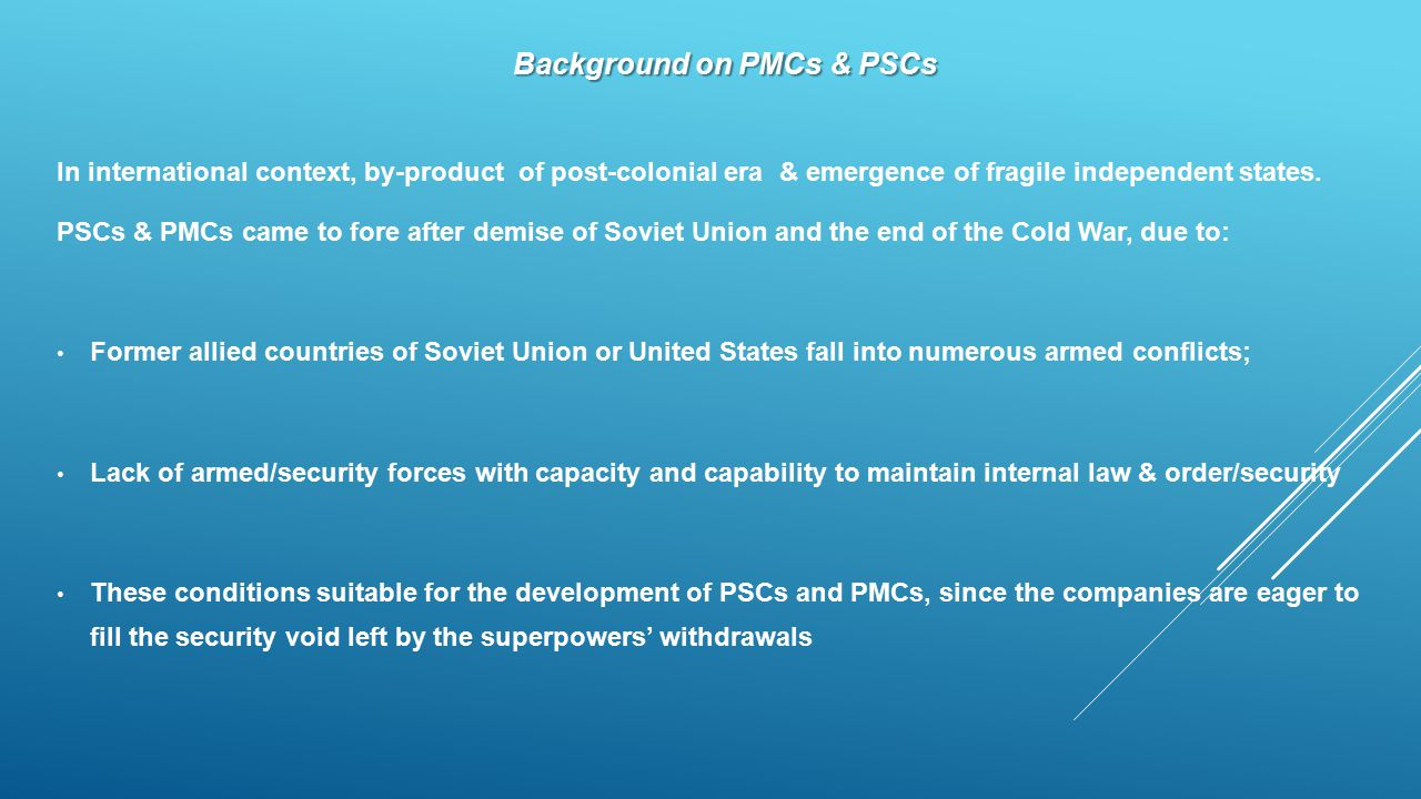 Background on PMCs & PSCs In international context, by-product of post-colonial era & emergence of fragile independent states. PSCs & PMCs came to for