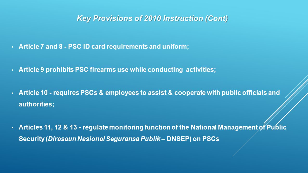 Key Provisions of 2010 Instruction (Cont) Article 7 and 8 - PSC ID card requirements and uniform; Article 9 prohibits PSC firearms use while conducting activities; Article 10 - requires PSCs & employees to assist & cooperate with public officials and authorities; Articles 11, 12 & 13 - regulate monitoring function of the National Management of Public Security (Dirasaun Nasional Seguransa Publik – DNSEP) on PSCs