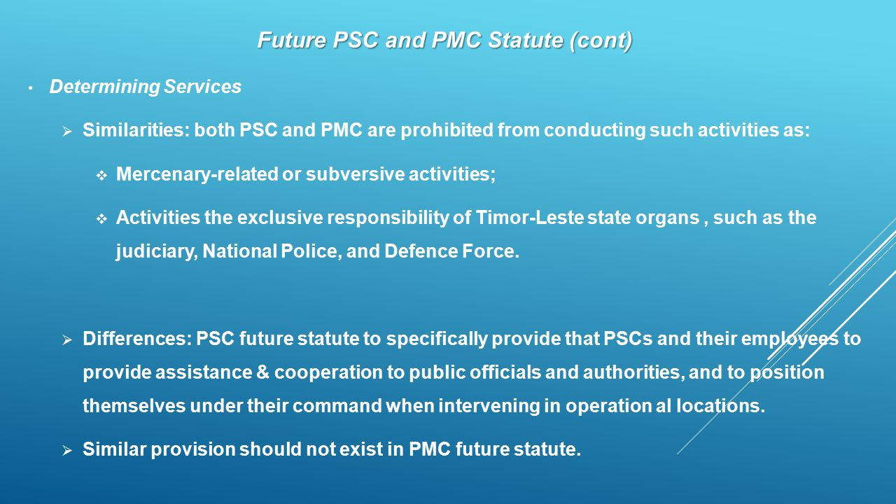 Future PSC and PMC Statute (cont) Determining Services  Similarities: both PSC and PMC are prohibited from conducting such activities as:  Mercenary-related or subversive activities;  Activities the exclusive responsibility of Timor-Leste state organs, such as the judiciary, National Police, and Defence Force.