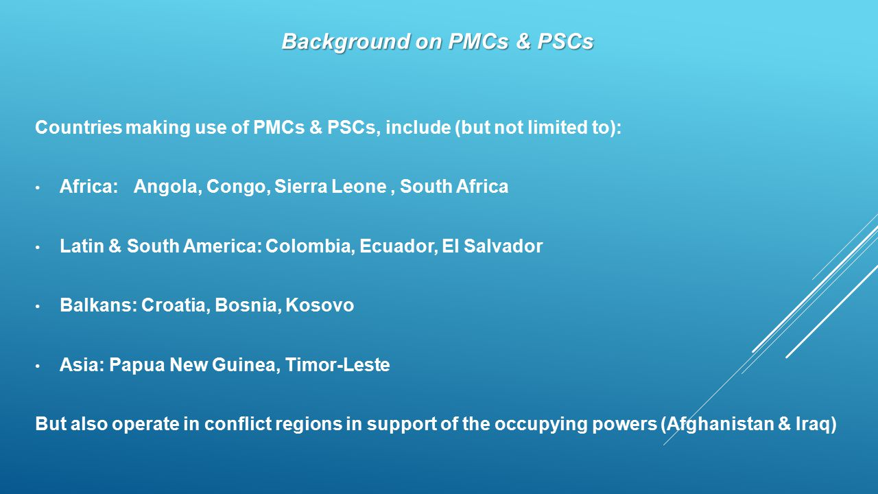 Background on PMCs & PSCs Countries making use of PMCs & PSCs, include (but not limited to): Africa: Angola, Congo, Sierra Leone, South Africa Latin & South America:Colombia, Ecuador, El Salvador Balkans: Croatia, Bosnia, Kosovo Asia: Papua New Guinea, Timor-Leste But also operate in conflict regions in support of the occupying powers (Afghanistan & Iraq)