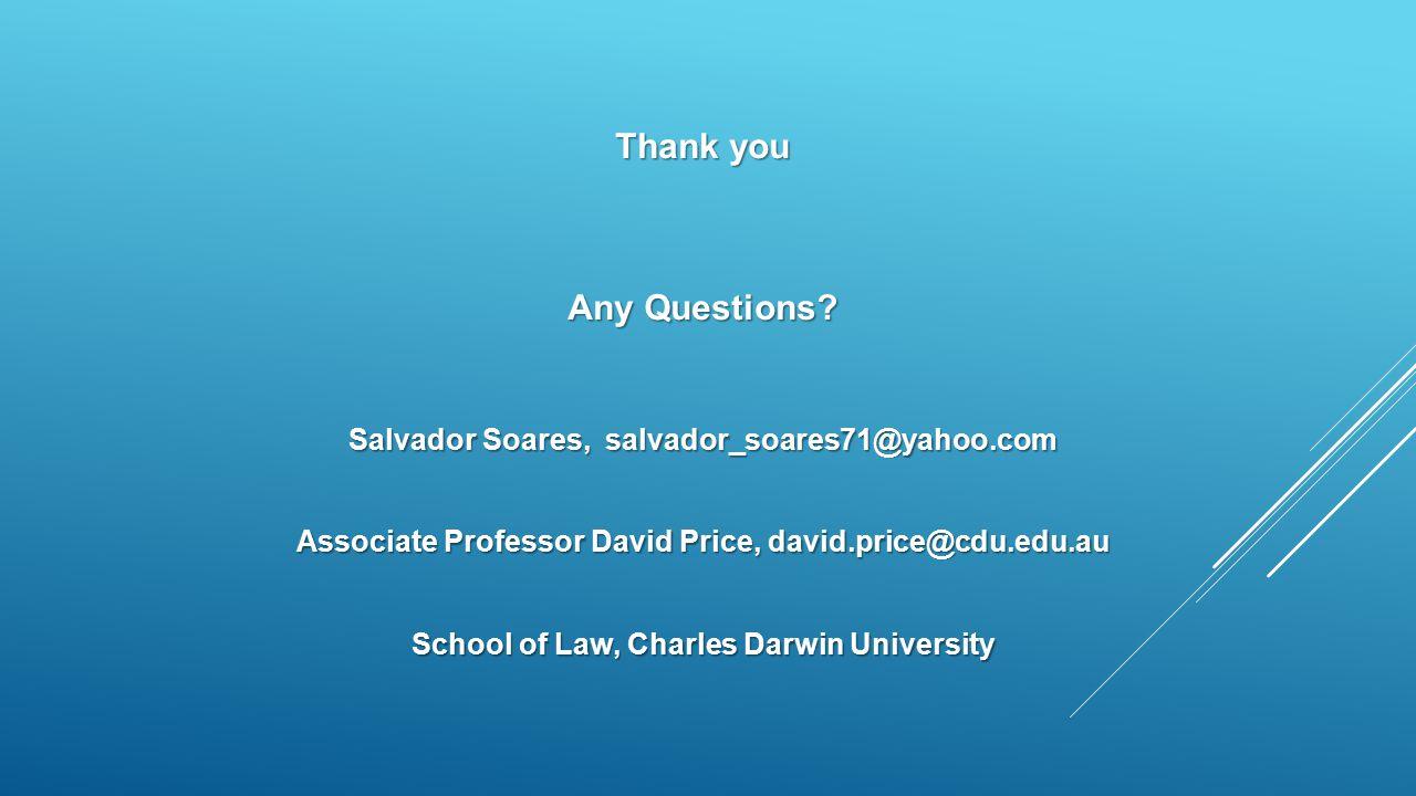 Thank you Any Questions? Salvador Soares, salvador_soares71@yahoo.com Associate Professor David Price, david.price@cdu.edu.au School of Law, Charles D