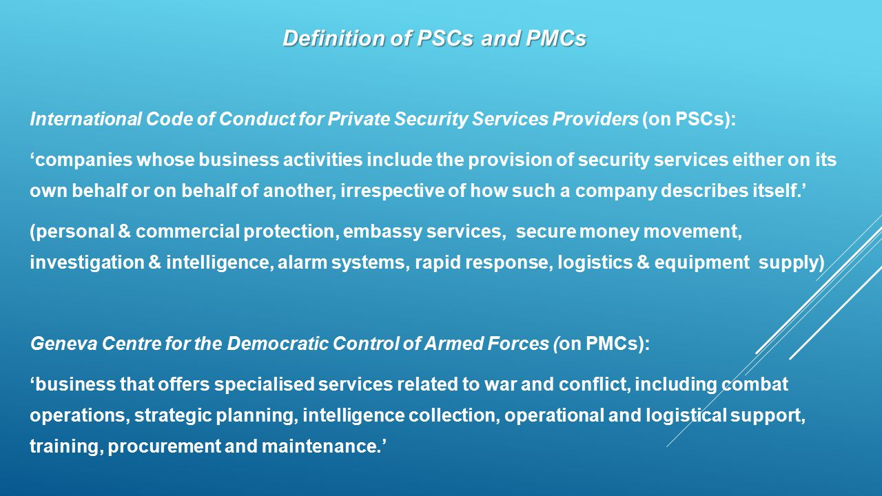 Definition of PSCs and PMCs International Code of Conduct for Private Security Services Providers (on PSCs): 'companies whose business activities include the provision of security services either on its own behalf or on behalf of another, irrespective of how such a company describes itself.' (personal & commercial protection, embassy services, secure money movement, investigation & intelligence, alarm systems, rapid response, logistics & equipment supply) Geneva Centre for the Democratic Control of Armed Forces (on PMCs): 'business that offers specialised services related to war and conflict, including combat operations, strategic planning, intelligence collection, operational and logistical support, training, procurement and maintenance.'