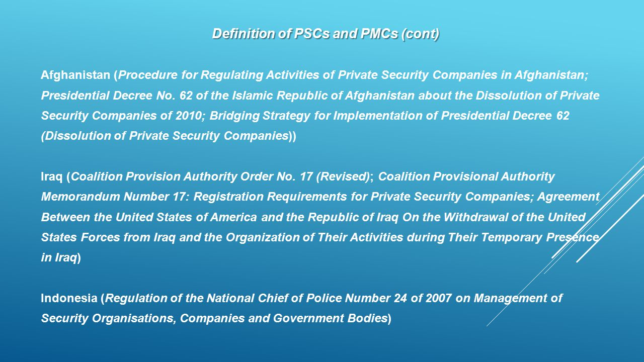 Definition of PSCs and PMCs (cont) Afghanistan (Procedure for Regulating Activities of Private Security Companies in Afghanistan; Presidential Decree