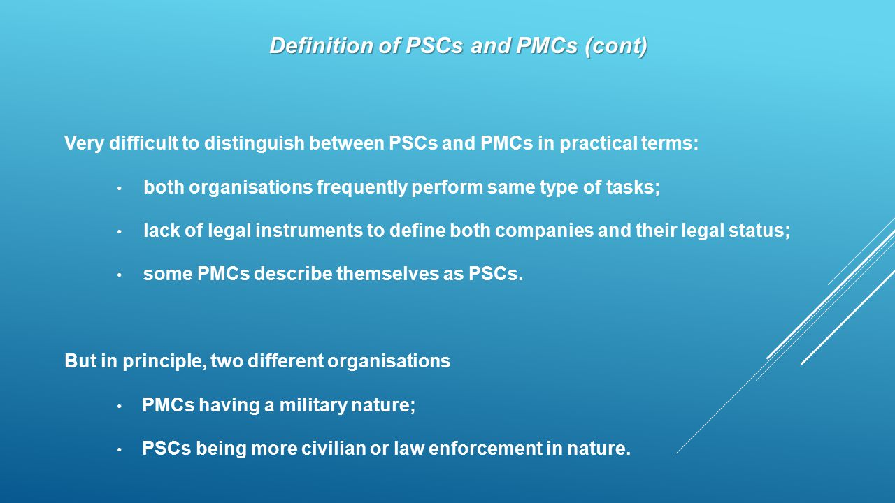 Definition of PSCs and PMCs (cont) Very difficult to distinguish between PSCs and PMCs in practical terms: both organisations frequently perform same type of tasks; lack of legal instruments to define both companies and their legal status; some PMCs describe themselves as PSCs.